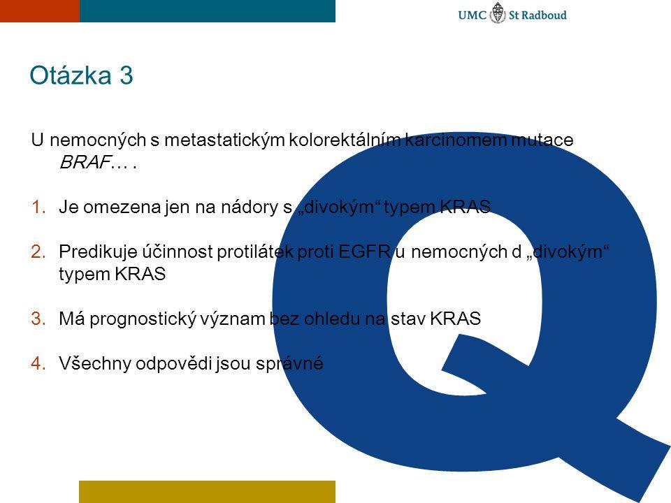"""Otázka 3 U nemocných s metastatickým kolorektálním karcinomem mutace BRAF…. 1.Je omezena jen na nádory s """"divokým"""" typem KRAS 2.Predikuje účinnost pro"""