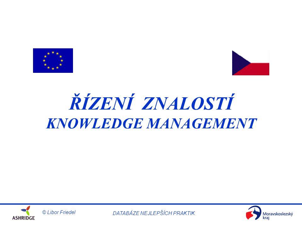 © Libor Friedel Knowledge Management DATABÁZE NEJLEPŠÍCH PRAKTIK Účel Seznámit účastníky semináře s tím, CO je to řízení znalostí, PROČ je řízení znalostí důležité pro úspěch organizací a JAK mohou vůdčí osobnosti v organizacích rozvíjet a budovat systém řízení znalostí a realizovat svodnou KM strategii