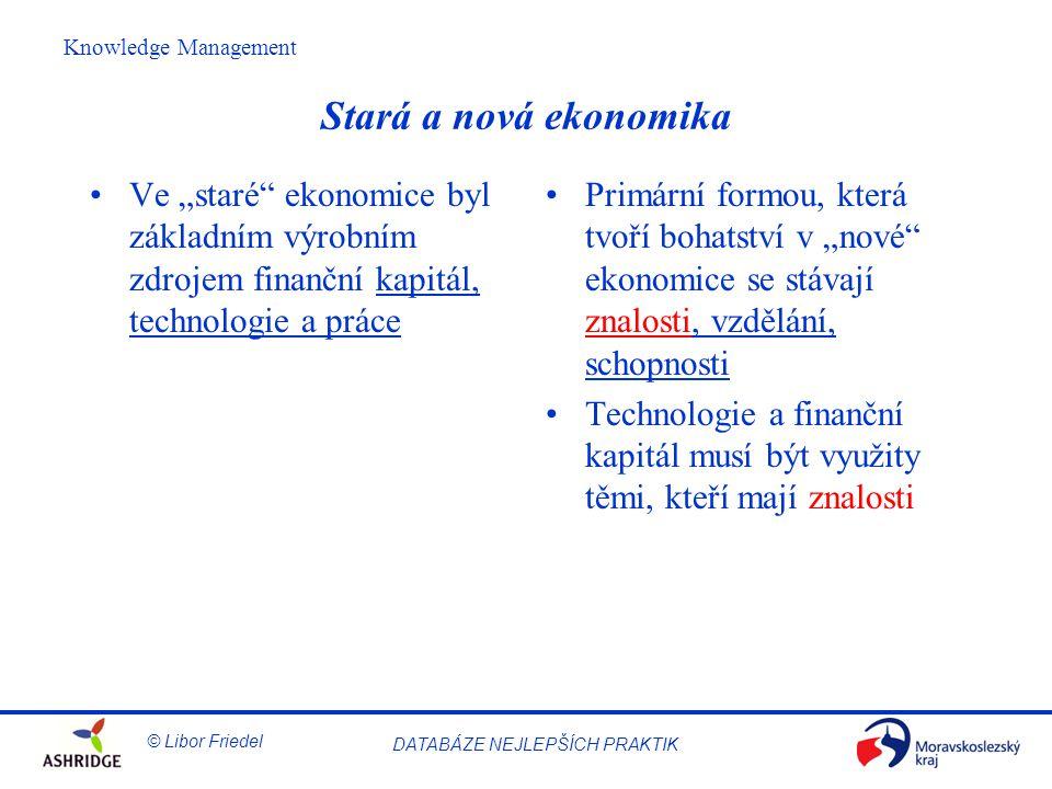 """© Libor Friedel Knowledge Management DATABÁZE NEJLEPŠÍCH PRAKTIK Stará a nová ekonomika Ve """"staré ekonomice byl základním výrobním zdrojem finanční kapitál, technologie a práce Primární formou, která tvoří bohatství v """"nové ekonomice se stávají znalosti, vzdělání, schopnosti Technologie a finanční kapitál musí být využity těmi, kteří mají znalosti"""