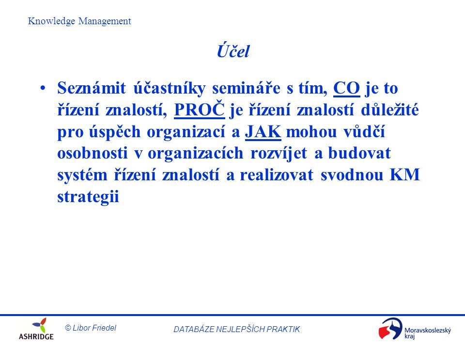 © Libor Friedel Knowledge Management DATABÁZE NEJLEPŠÍCH PRAKTIK Učení s dvojitou smyčkou Vůdčí hodnoty Akční strategie Důsledky S dvojitou smyčkou (PROČ).