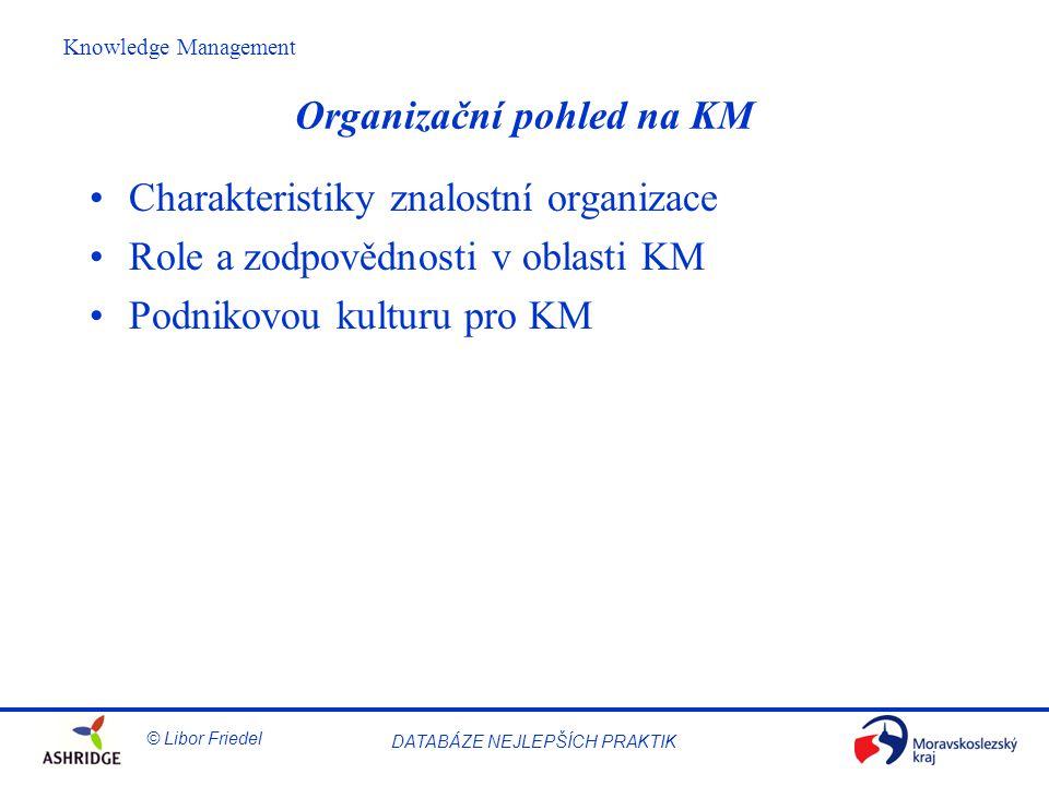© Libor Friedel Knowledge Management DATABÁZE NEJLEPŠÍCH PRAKTIK Organizační pohled na KM Charakteristiky znalostní organizace Role a zodpovědnosti v oblasti KM Podnikovou kulturu pro KM