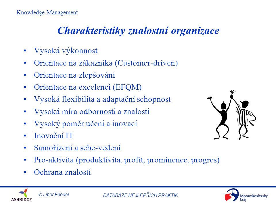 © Libor Friedel Knowledge Management DATABÁZE NEJLEPŠÍCH PRAKTIK Charakteristiky znalostní organizace Vysoká výkonnost Orientace na zákazníka (Customer-driven) Orientace na zlepšování Orientace na excelenci (EFQM) Vysoká flexibilita a adaptační schopnost Vysoká míra odbornosti a znalostí Vysoký poměr učení a inovací Inovační IT Samořízení a sebe-vedení Pro-aktivita (produktivita, profit, prominence, progres) Ochrana znalostí