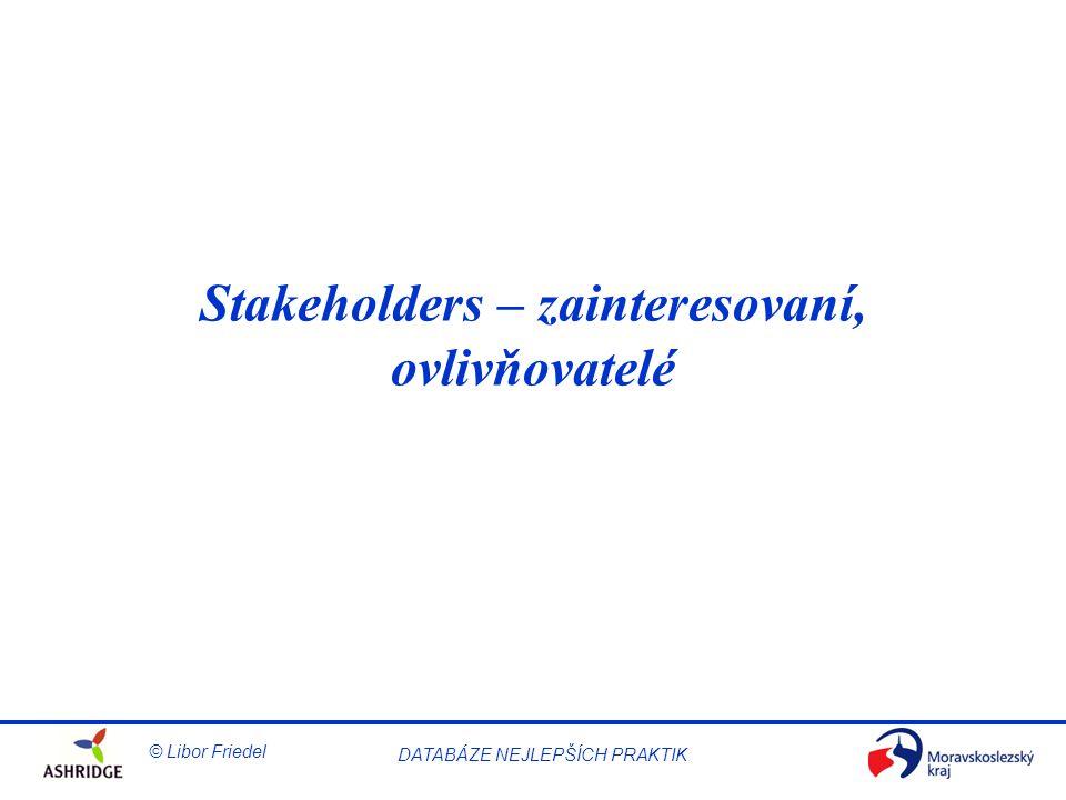 DATABÁZE NEJLEPŠÍCH PRAKTIK © Libor Friedel Stakeholders – zainteresovaní, ovlivňovatelé
