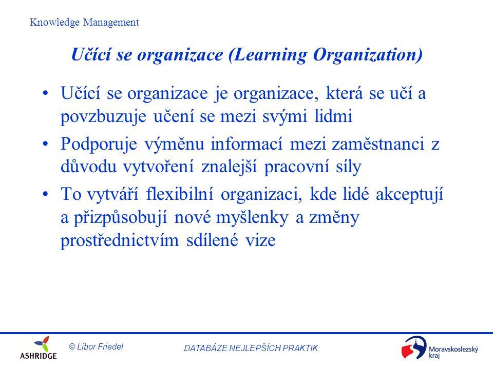© Libor Friedel Knowledge Management DATABÁZE NEJLEPŠÍCH PRAKTIK Učící se organizace (Learning Organization) Učící se organizace je organizace, která se učí a povzbuzuje učení se mezi svými lidmi Podporuje výměnu informací mezi zaměstnanci z důvodu vytvoření znalejší pracovní síly To vytváří flexibilní organizaci, kde lidé akceptují a přizpůsobují nové myšlenky a změny prostřednictvím sdílené vize