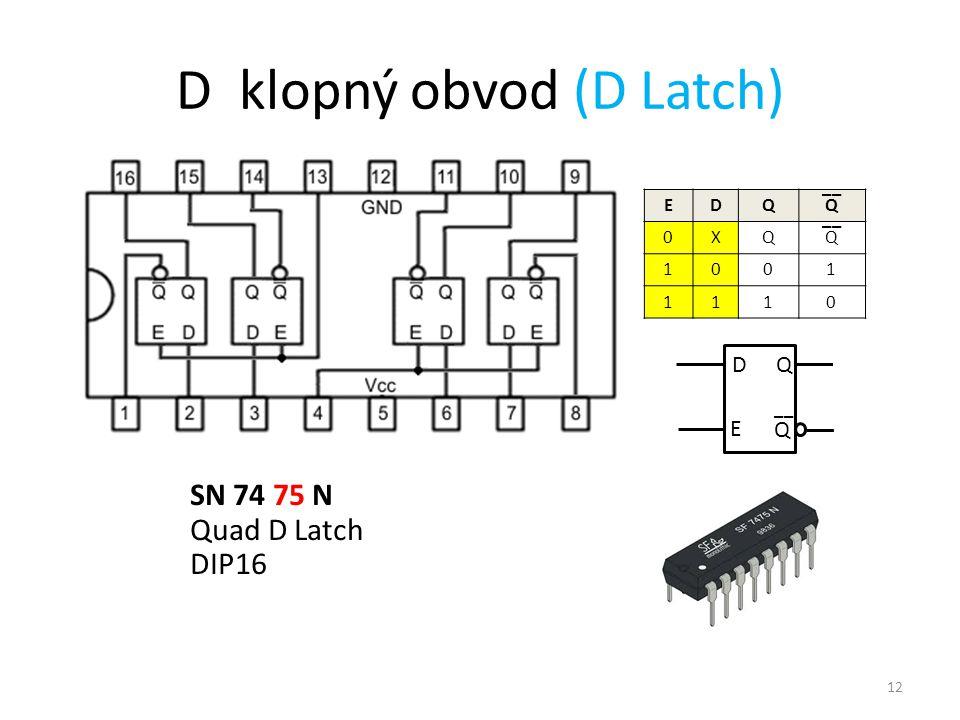 12 D klopný obvod (D Latch) EDQQ 0XQQ 1001 1110 __ SN 74 75 N Quad D Latch DIP16 D E Q Q __