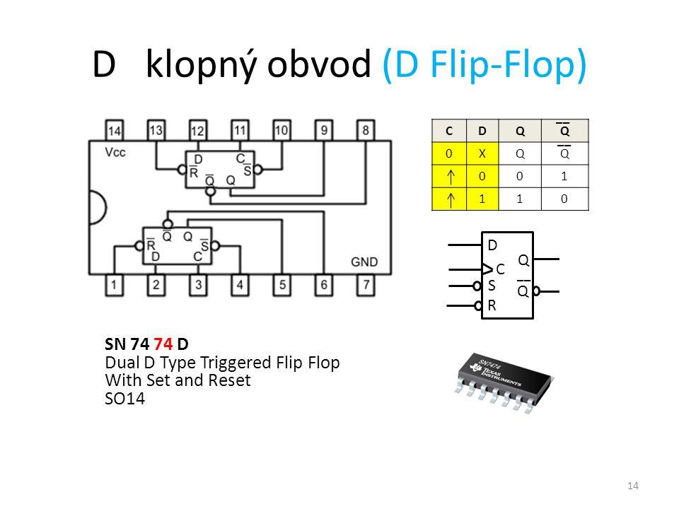 14 D klopný obvod (D Flip-Flop) CDQQ 0XQQ 001 110 __ SN 74 74 D Dual D Type Triggered Flip Flop With Set and Reset SO14 D C Q Q __ S R