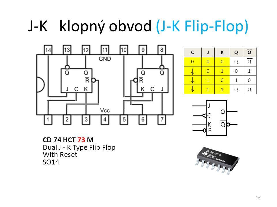 16 J-K klopný obvod (J-K Flip-Flop) CD 74 HCT 73 M Dual J - K Type Flip Flop With Reset SO14 J C Q Q __ K R CJKQQ 000QQ 0101 1010 11QQ
