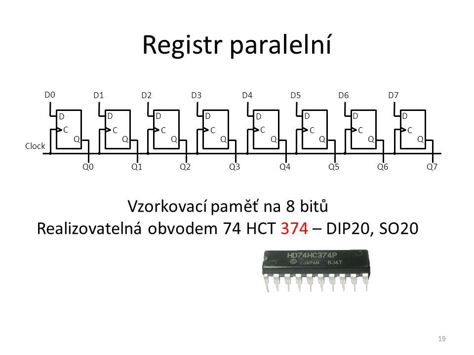 19 Registr paralelní D C Q0 Clock Q D0 D Q C Q1 D1 D Q C Q2 D2 D Q C Q3 D3 D C Q4 Q D Q C Q5 D5 D Q C Q6 D6 D Q C Q7 D7D4 Vzorkovací paměť na 8 bitů Realizovatelná obvodem 74 HCT 374 – DIP20, SO20