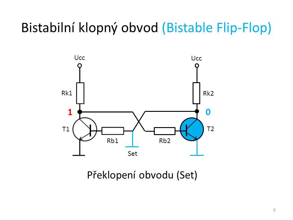 6 Ucc T1 T2 Rk1 Rk2 Rb1 Rb2 0 1 Překlopení obvodu (Set) Bistabilní klopný obvod (Bistable Flip-Flop) Set