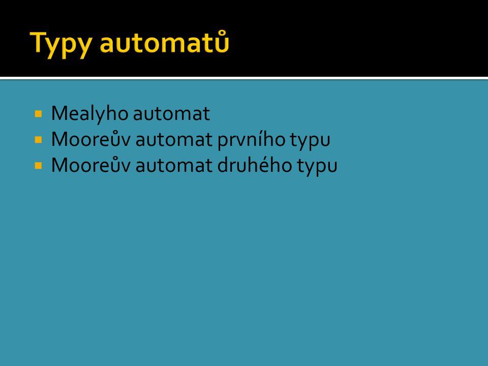 Mealyho automat  Mooreův automat prvního typu  Mooreův automat druhého typu