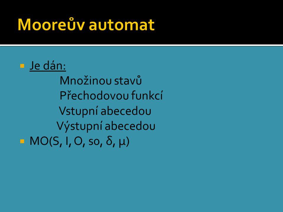  Je dán: Množinou stavů Přechodovou funkcí Vstupní abecedou Výstupní abecedou  MO(S, I, O, s0, δ, μ)