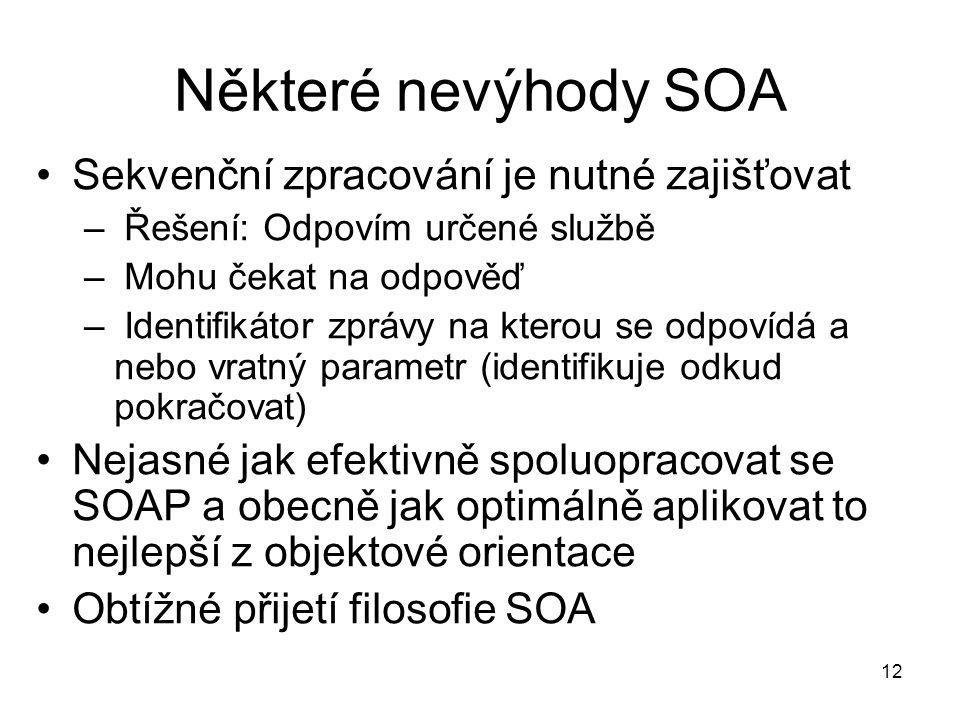 12 Některé nevýhody SOA Sekvenční zpracování je nutné zajišťovat – Řešení: Odpovím určené službě – Mohu čekat na odpověď – Identifikátor zprávy na kterou se odpovídá a nebo vratný parametr (identifikuje odkud pokračovat) Nejasné jak efektivně spoluopracovat se SOAP a obecně jak optimálně aplikovat to nejlepší z objektové orientace Obtížné přijetí filosofie SOA