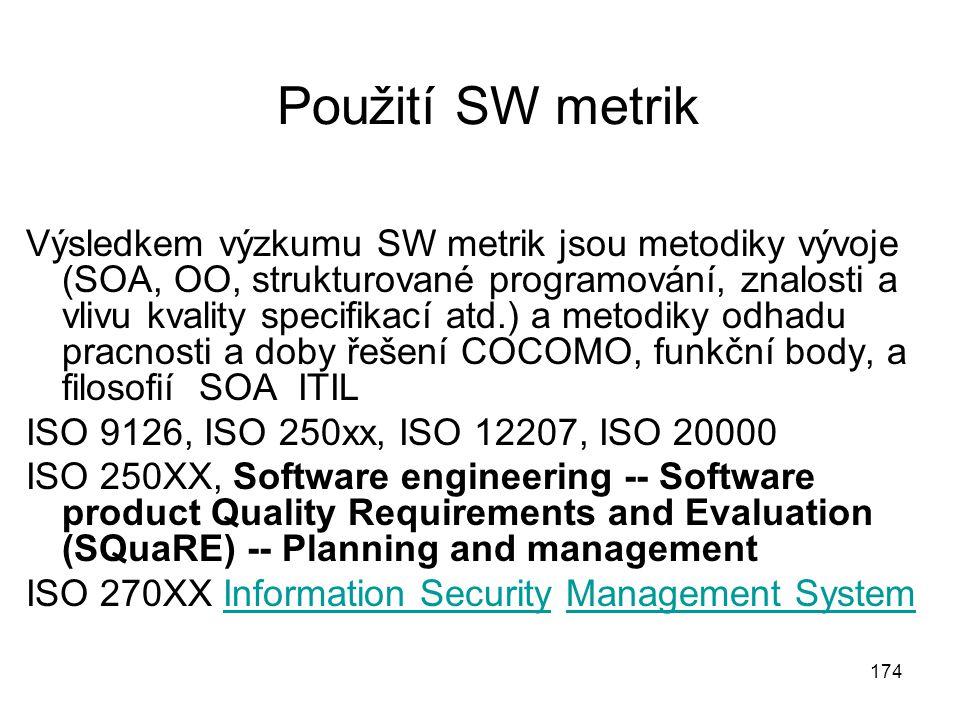 174 Použití SW metrik Výsledkem výzkumu SW metrik jsou metodiky vývoje (SOA, OO, strukturované programování, znalosti a vlivu kvality specifikací atd.) a metodiky odhadu pracnosti a doby řešení COCOMO, funkční body, a filosofií SOA ITIL ISO 9126, ISO 250xx, ISO 12207, ISO 20000 ISO 250XX, Software engineering -- Software product Quality Requirements and Evaluation (SQuaRE) -- Planning and management ISO 270XX Information Security Management SystemInformation SecurityManagement System