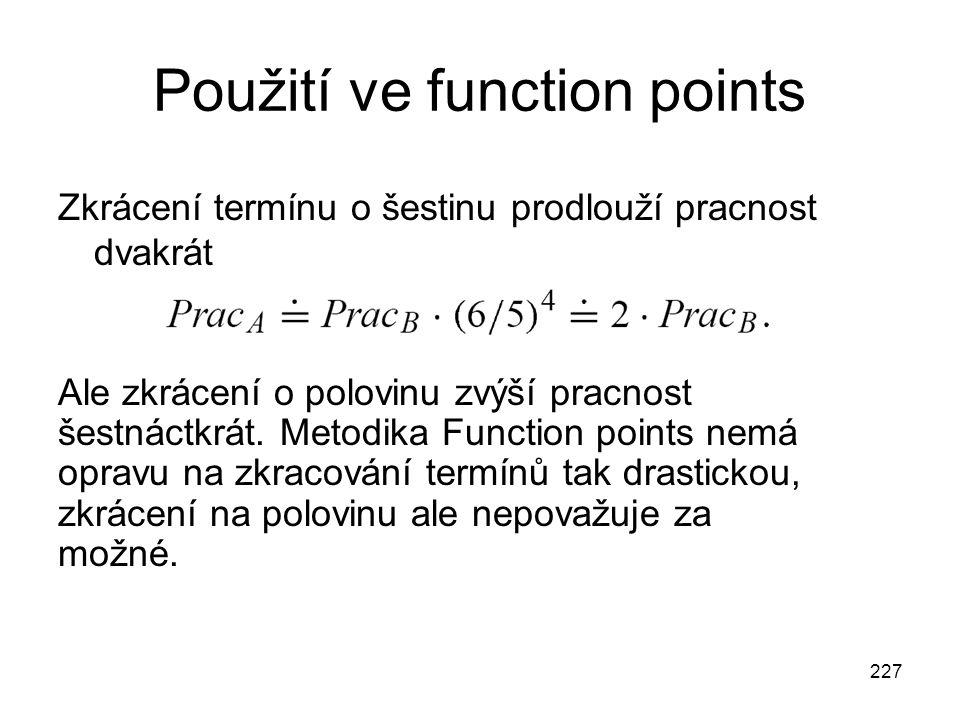 227 Použití ve function points Zkrácení termínu o šestinu prodlouží pracnost dvakrát Ale zkrácení o polovinu zvýší pracnost šestnáctkrát.