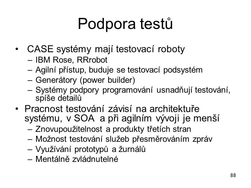 88 Podpora testů CASE systémy mají testovací roboty –IBM Rose, RRrobot –Agilní přístup, buduje se testovací podsystém –Generátory (power builder) –Systémy podpory programování usnadňují testování, spíše detailů Pracnost testování závisí na architektuře systému, v SOA a při agilním vývoji je menší –Znovupoužitelnost a produkty třetích stran –Možnost testování služeb přesměrováním zpráv –Využívání prototypů a žurnálů –Mentálně zvládnutelné