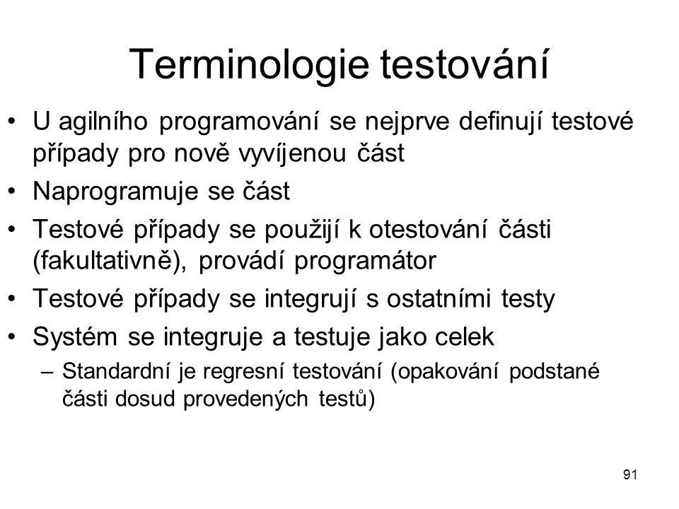 91 Terminologie testování U agilního programování se nejprve definují testové případy pro nově vyvíjenou část Naprogramuje se část Testové případy se použijí k otestování části (fakultativně), provádí programátor Testové případy se integrují s ostatními testy Systém se integruje a testuje jako celek –Standardní je regresní testování (opakování podstané části dosud provedených testů)