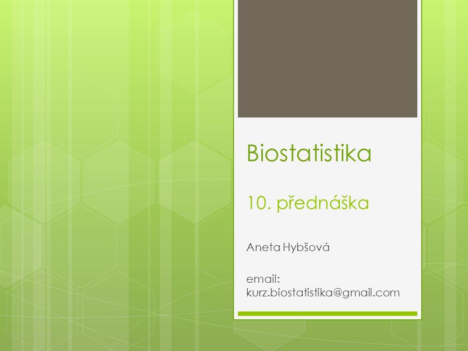 Biostatistika 10. přednáška Aneta Hybšová email: kurz.biostatistika@gmail.com