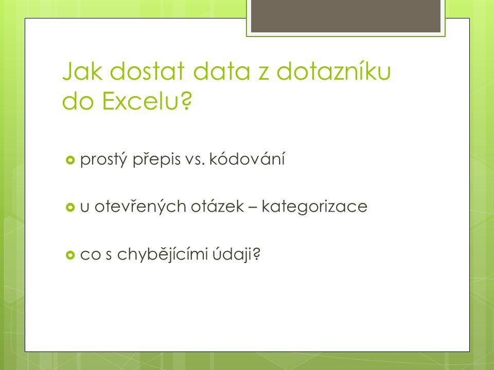 Jak dostat data z dotazníku do Excelu?  prostý přepis vs. kódování  u otevřených otázek – kategorizace  co s chybějícími údaji?