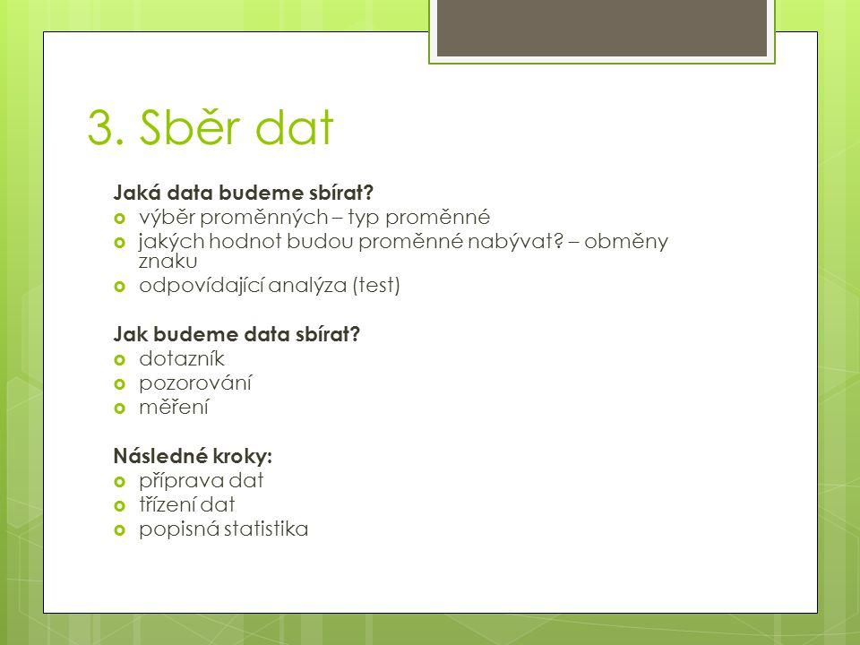 3. Sběr dat Jaká data budeme sbírat?  výběr proměnných – typ proměnné  jakých hodnot budou proměnné nabývat? – obměny znaku  odpovídající analýza (