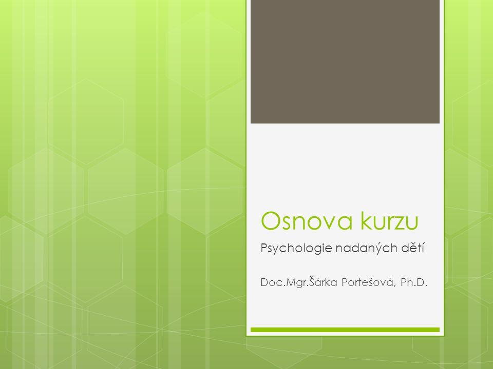 Osnova kurzu Psychologie nadaných dětí Doc.Mgr.Šárka Portešová, Ph.D.