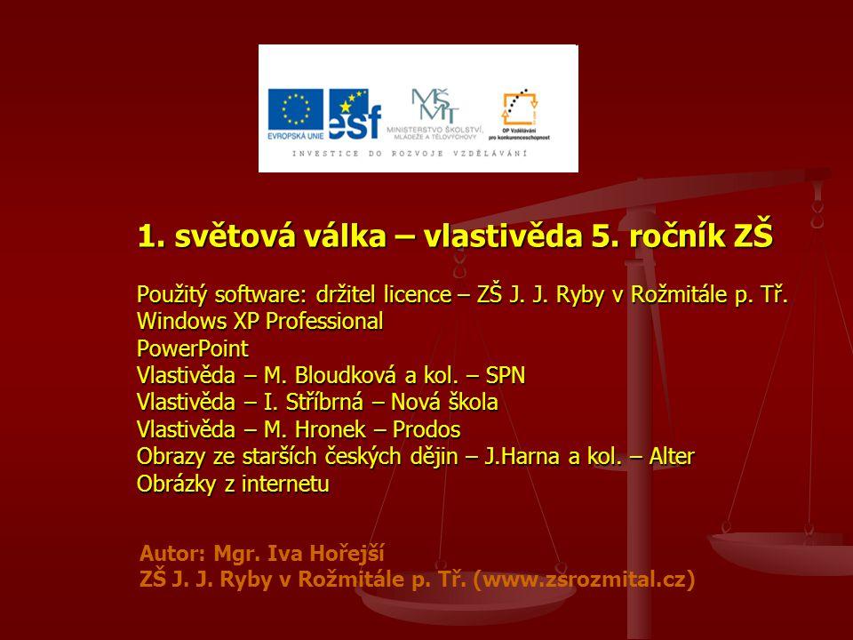 1. světová válka – vlastivěda 5. ročník ZŠ Použitý software: držitel licence – ZŠ J. J. Ryby v Rožmitále p. Tř. Windows XP Professional PowerPoint Vla