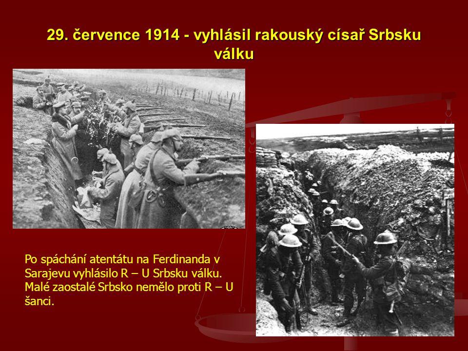 29. července 1914 - vyhlásil rakouský císař Srbsku válku Po spáchání atentátu na Ferdinanda v Sarajevu vyhlásilo R – U Srbsku válku. Malé zaostalé Srb