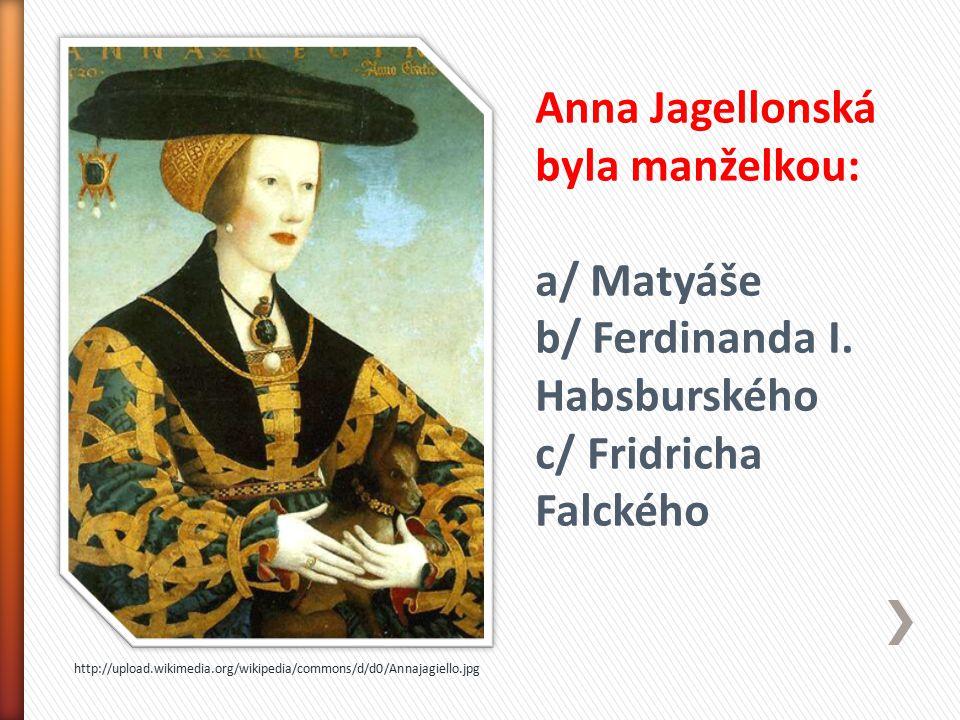 http://upload.wikimedia.org/wikipedia/commons/d/d0/Annajagiello.jpg Anna Jagellonská byla manželkou: a/ Matyáše b/ Ferdinanda I. Habsburského c/ Fridr