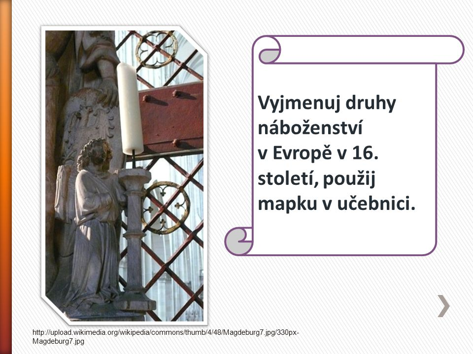Vyjmenuj druhy náboženství v Evropě v 16. století, použij mapku v učebnici. http://upload.wikimedia.org/wikipedia/commons/thumb/4/48/Magdeburg7.jpg/33