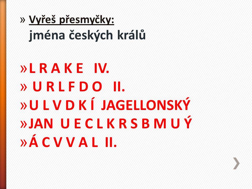 » Vyřeš přesmyčky: jména českých králů » L R A K E IV. » U R L F D O II. » U L V D K Í JAGELLONSKÝ » JAN U E C L K R S B M U Ý » Á C V V A L II.