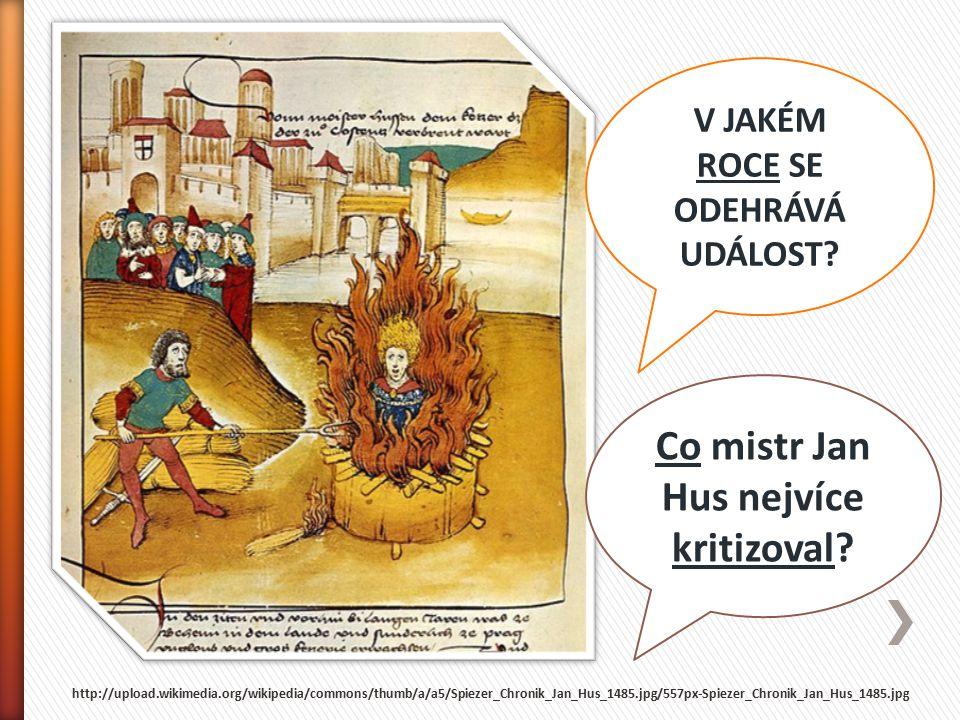 V JAKÉM ROCE SE ODEHRÁVÁ UDÁLOST? Co mistr Jan Hus nejvíce kritizoval? http://upload.wikimedia.org/wikipedia/commons/thumb/a/a5/Spiezer_Chronik_Jan_Hu