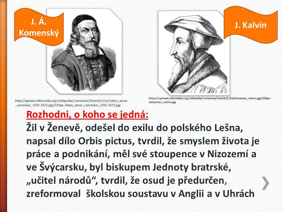 """http://upload.wikimedia.org/wikipedia/commons/thumb/5/5b/Johannes_calvin.jpg/220px- Johannes_calvin.jpg http://upload.wikimedia.org/wikipedia/commons/thumb/c/ce/Johan_amos _comenius_1592-1671.jpg/225px-Johan_amos_comenius_1592-1671.jpg Rozhodni, o koho se jedná: Žil v Ženevě, odešel do exilu do polského Lešna, napsal dílo Orbis pictus, tvrdil, že smyslem života je práce a podnikání, měl své stoupence v Nizozemí a ve Švýcarsku, byl biskupem Jednoty bratrské, """"učitel národů , tvrdil, že osud je předurčen, zreformoval školskou soustavu v Anglii a v Uhrách J."""