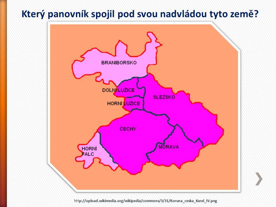 Který panovník spojil pod svou nadvládou tyto země? http://upload.wikimedia.org/wikipedia/commons/3/31/Koruna_ceska_Karel_IV.png