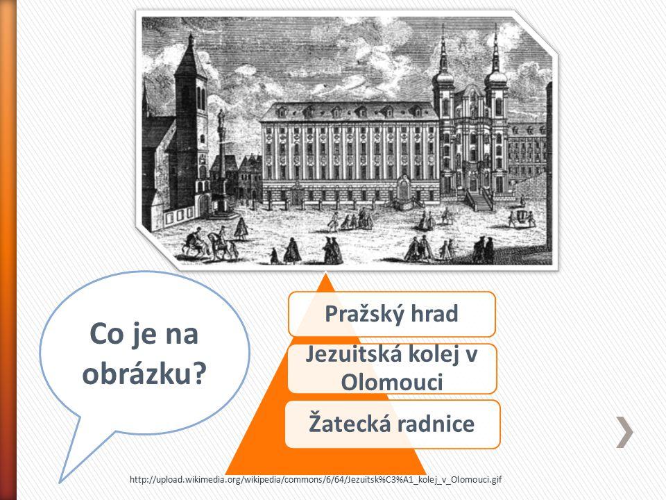 Pražský hrad Jezuitská kolej v Olomouci Žatecká radnice Co je na obrázku? http://upload.wikimedia.org/wikipedia/commons/6/64/Jezuitsk%C3%A1_kolej_v_Ol