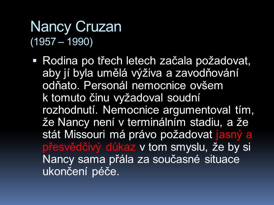 Nancy Cruzan (1957 – 1990)  Rodina po třech letech začala požadovat, aby jí byla umělá výživa a zavodňování odňato. Personál nemocnice ovšem k tomuto