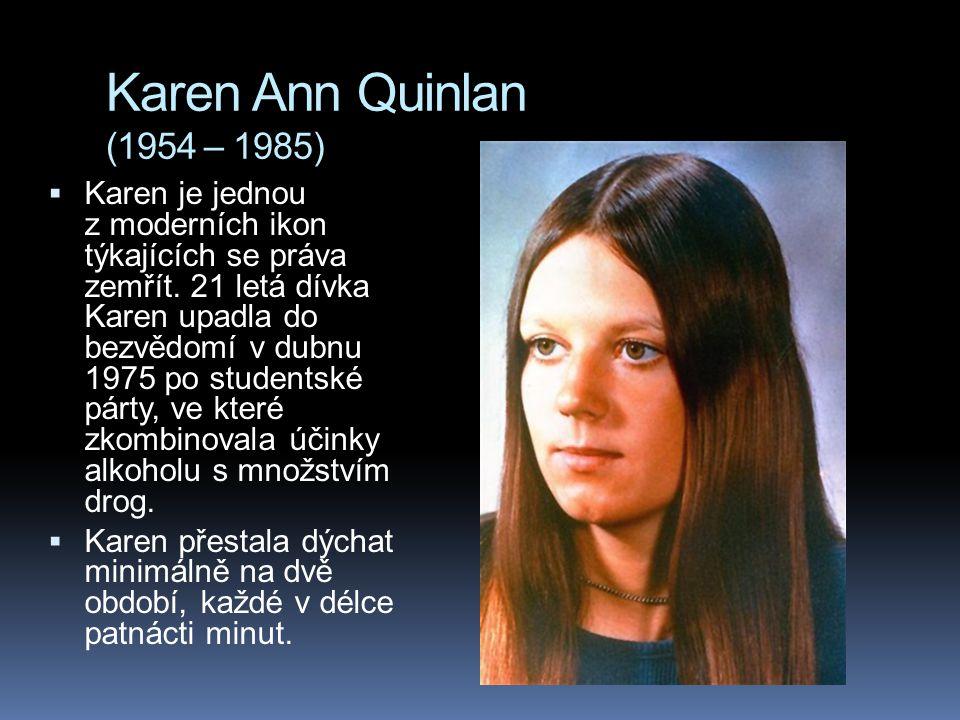 Karen Ann Quinlan (1954 – 1985)  Karen je jednou z moderních ikon týkajících se práva zemřít. 21 letá dívka Karen upadla do bezvědomí v dubnu 1975 po