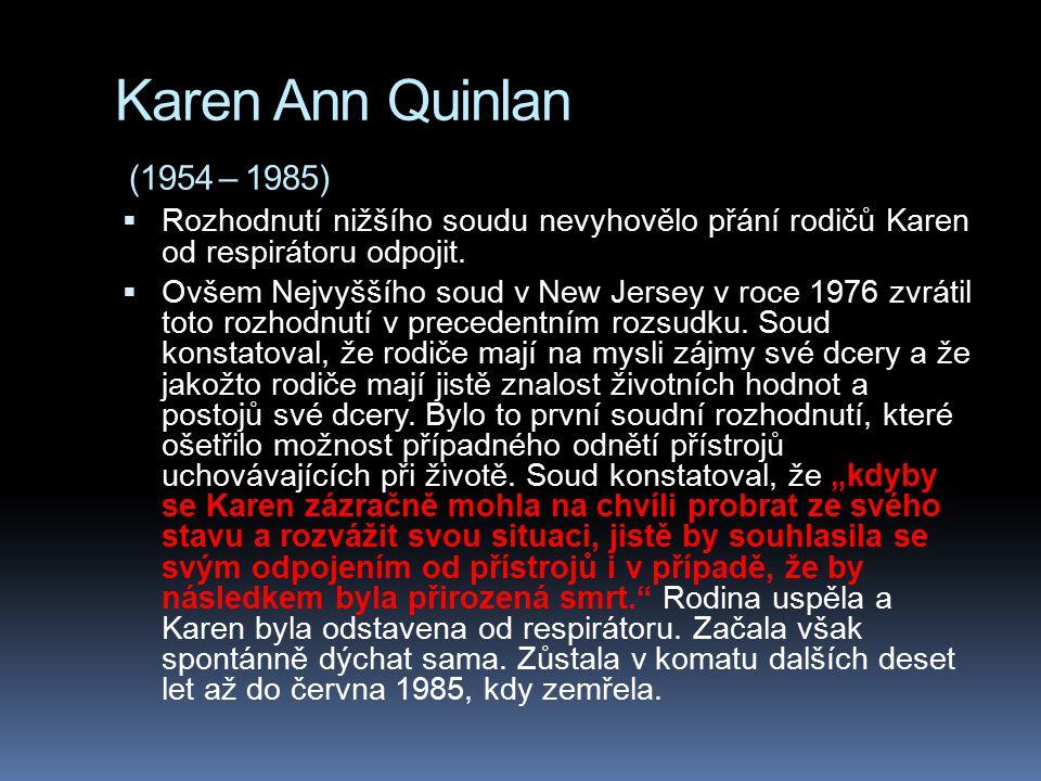 Karen Ann Quinlan (1954 – 1985)  Rozhodnutí nižšího soudu nevyhovělo přání rodičů Karen od respirátoru odpojit.  Ovšem Nejvyššího soud v New Jersey
