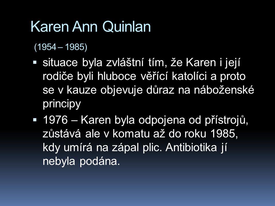 Karen Ann Quinlan (1954 – 1985)  situace byla zvláštní tím, že Karen i její rodiče byli hluboce věřící katolíci a proto se v kauze objevuje důraz na