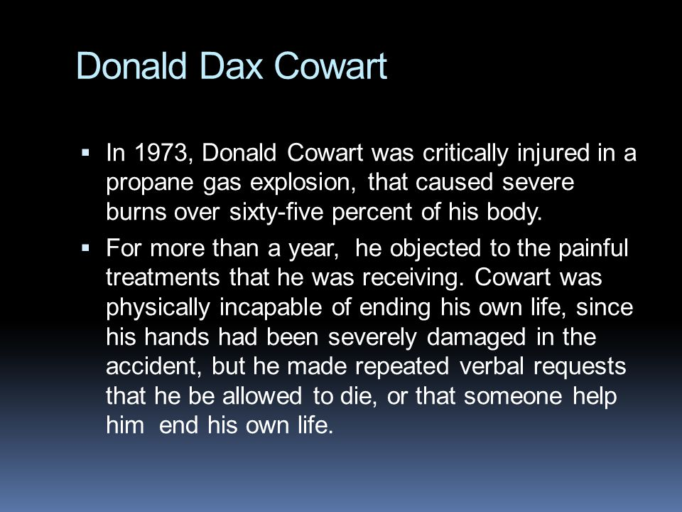 Donald Dax Cowart  In 1973, Donald Cowart was critically injured in a propane gas explosion, that caused severe burns over sixty-five percent of his body.