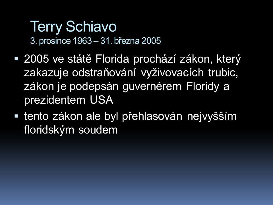 Terry Schiavo 3. prosince 1963 – 31. března 2005  2005 ve státě Florida prochází zákon, který zakazuje odstraňování vyživovacích trubic, zákon je pod