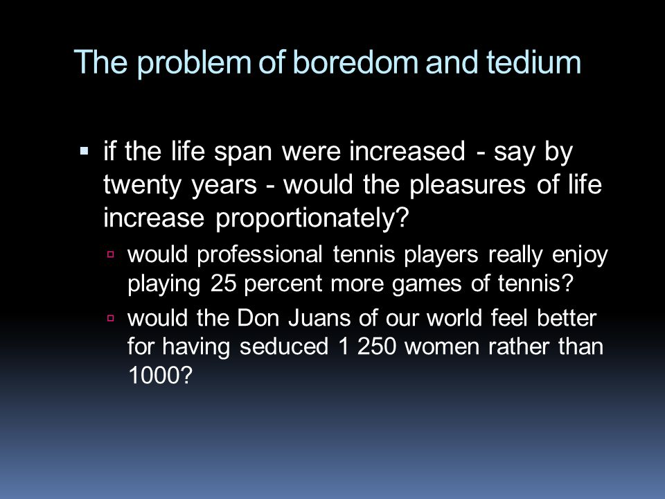 The problem of boredom and tedium  if the life span were increased - say by twenty years - would the pleasures of life increase proportionately.