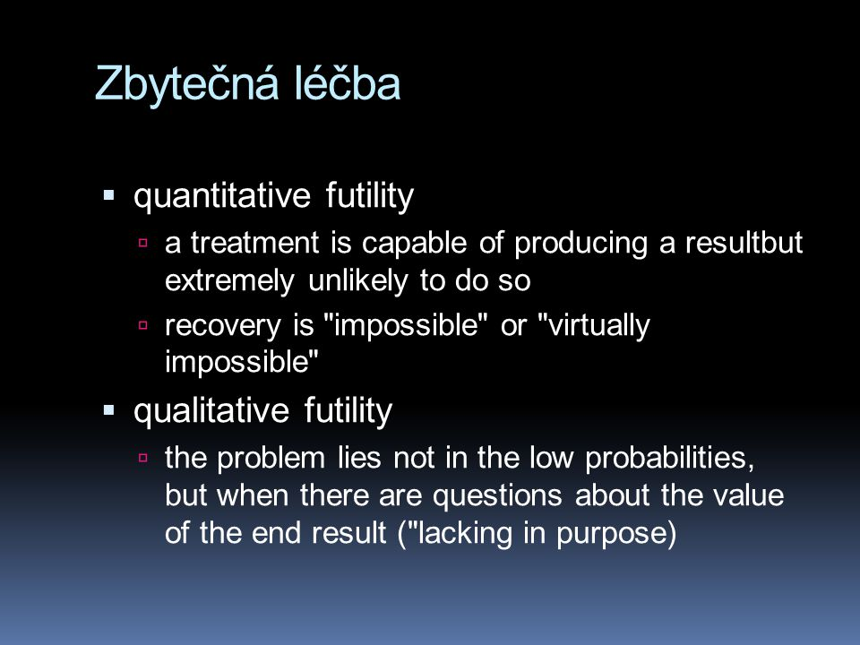 Zbytečná léčba  quantitative futility  a treatment is capable of producing a resultbut extremely unlikely to do so  recovery is impossible or virtually impossible  qualitative futility  the problem lies not in the low probabilities, but when there are questions about the value of the end result ( lacking in purpose)