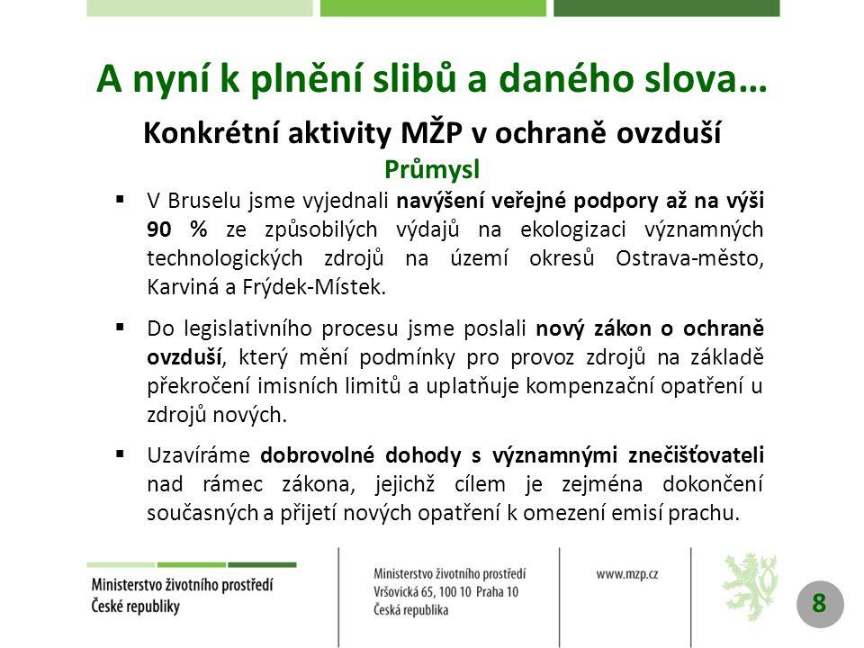 8 A nyní k plnění slibů a daného slova… Konkrétní aktivity MŽP v ochraně ovzduší Průmysl  V Bruselu jsme vyjednali navýšení veřejné podpory až na výši 90 % ze způsobilých výdajů na ekologizaci významných technologických zdrojů na území okresů Ostrava-město, Karviná a Frýdek-Místek.
