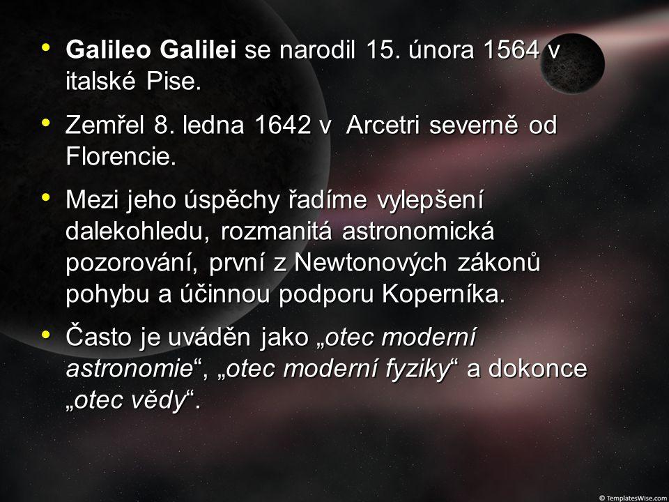 Galileo Galilei se narodil 15. února 1564 v italské Pise. Galileo Galilei se narodil 15. února 1564 v italské Pise. Zemřel 8. ledna 1642 v Arcetri sev