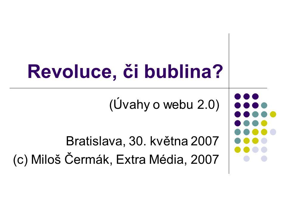 Revoluce, či bublina? (Úvahy o webu 2.0) Bratislava, 30. května 2007 (c) Miloš Čermák, Extra Média, 2007