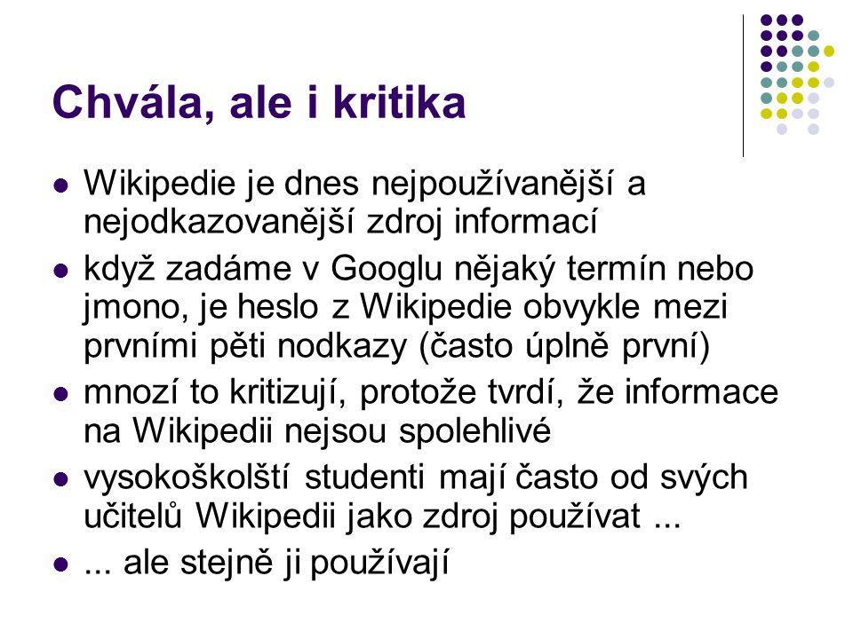 Chvála, ale i kritika Wikipedie je dnes nejpoužívanější a nejodkazovanější zdroj informací když zadáme v Googlu nějaký termín nebo jmono, je heslo z Wikipedie obvykle mezi prvními pěti nodkazy (často úplně první) mnozí to kritizují, protože tvrdí, že informace na Wikipedii nejsou spolehlivé vysokoškolští studenti mají často od svých učitelů Wikipedii jako zdroj používat......
