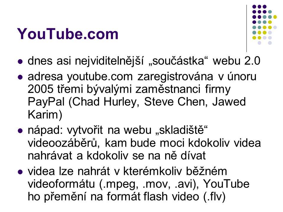 """YouTube.com dnes asi nejviditelnější """"součástka webu 2.0 adresa youtube.com zaregistrována v únoru 2005 třemi bývalými zaměstnanci firmy PayPal (Chad Hurley, Steve Chen, Jawed Karim) nápad: vytvořit na webu """"skladiště videoozáběrů, kam bude moci kdokoliv videa nahrávat a kdokoliv se na ně dívat videa lze nahrát v kterémkoliv běžném videoformátu (.mpeg,.mov,.avi), YouTube ho přemění na formát flash video (.flv)"""