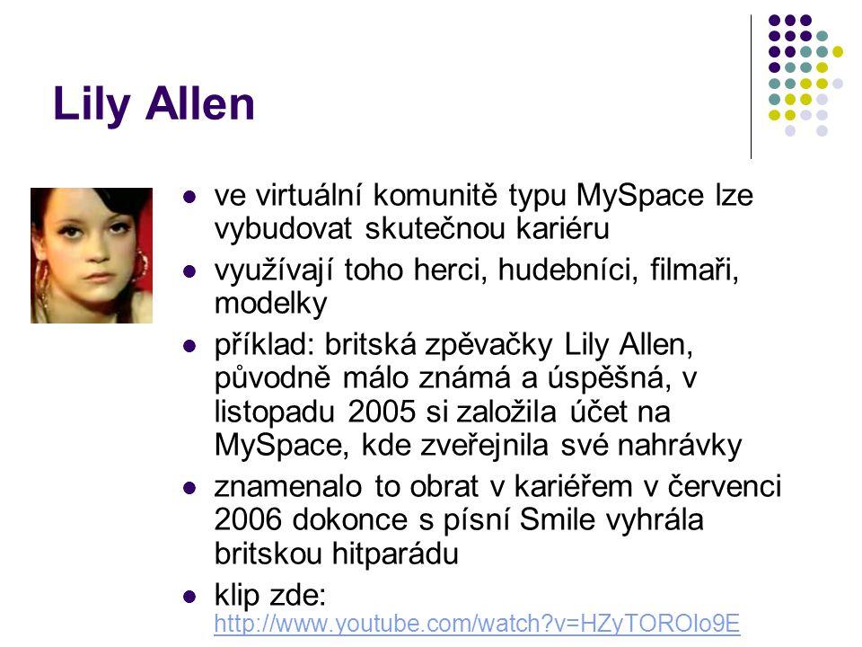 Lily Allen ve virtuální komunitě typu MySpace lze vybudovat skutečnou kariéru využívají toho herci, hudebníci, filmaři, modelky příklad: britská zpěvačky Lily Allen, původně málo známá a úspěšná, v listopadu 2005 si založila účet na MySpace, kde zveřejnila své nahrávky znamenalo to obrat v kariéřem v červenci 2006 dokonce s písní Smile vyhrála britskou hitparádu klip zde: http://www.youtube.com/watch?v=HZyTOROlo9E http://www.youtube.com/watch?v=HZyTOROlo9E