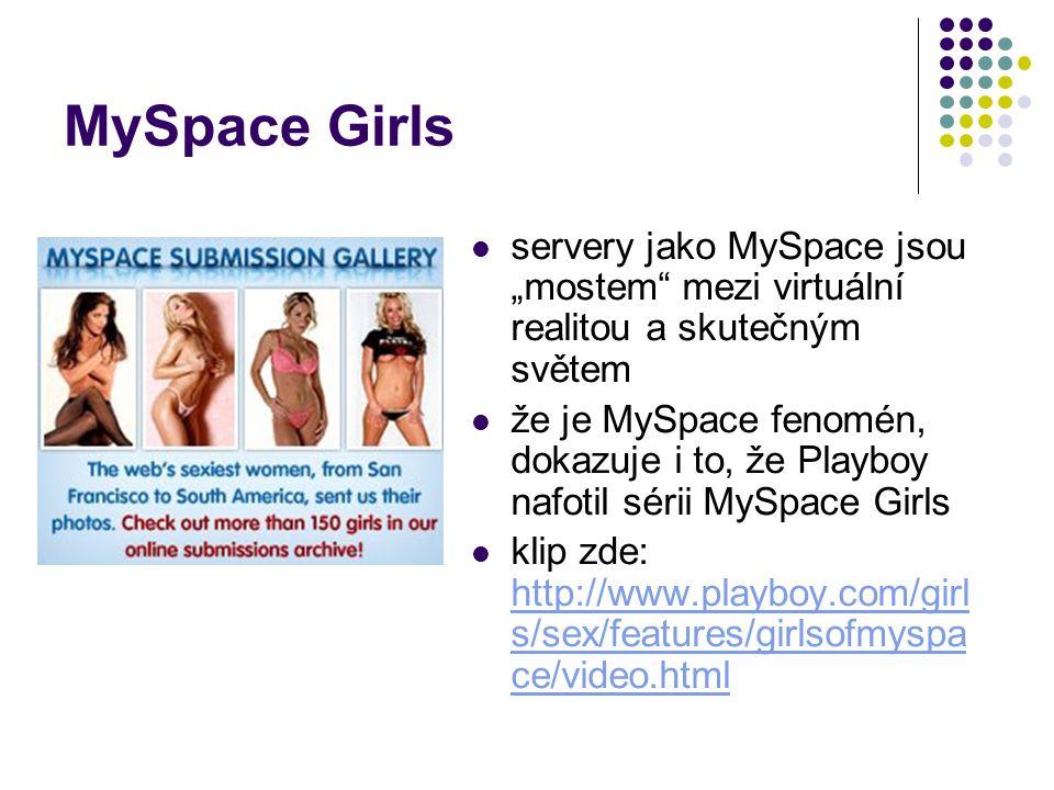 """MySpace Girls servery jako MySpace jsou """"mostem mezi virtuální realitou a skutečným světem že je MySpace fenomén, dokazuje i to, že Playboy nafotil sérii MySpace Girls klip zde: http://www.playboy.com/girl s/sex/features/girlsofmyspa ce/video.html http://www.playboy.com/girl s/sex/features/girlsofmyspa ce/video.html"""