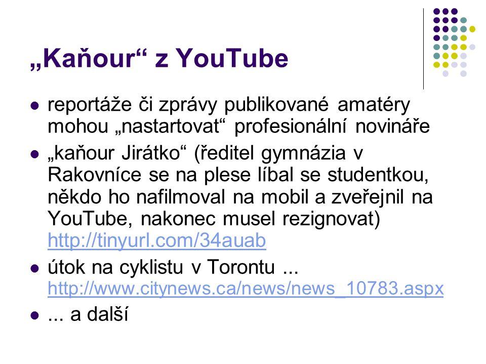 """""""Kaňour z YouTube reportáže či zprávy publikované amatéry mohou """"nastartovat profesionální novináře """"kaňour Jirátko (ředitel gymnázia v Rakovníce se na plese líbal se studentkou, někdo ho nafilmoval na mobil a zveřejnil na YouTube, nakonec musel rezignovat) http://tinyurl.com/34auab http://tinyurl.com/34auab útok na cyklistu v Torontu..."""