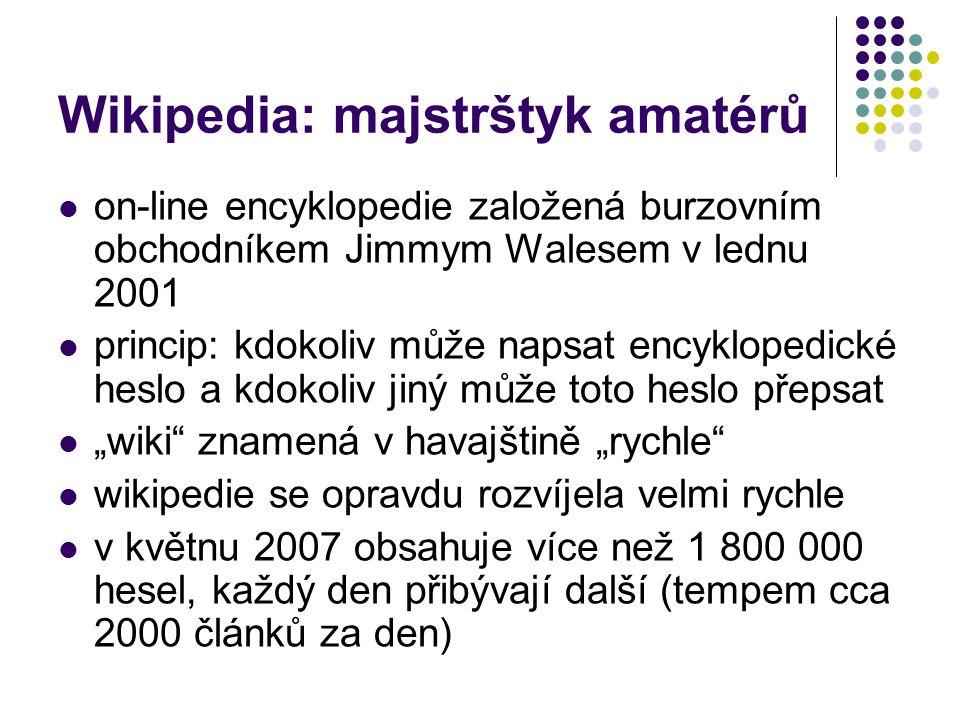 """Wikipedia: majstrštyk amatérů on-line encyklopedie založená burzovním obchodníkem Jimmym Walesem v lednu 2001 princip: kdokoliv může napsat encyklopedické heslo a kdokoliv jiný může toto heslo přepsat """"wiki znamená v havajštině """"rychle wikipedie se opravdu rozvíjela velmi rychle v květnu 2007 obsahuje více než 1 800 000 hesel, každý den přibývají další (tempem cca 2000 článků za den)"""